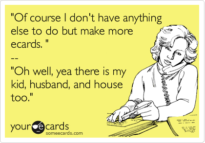 """Of course I don't have anything else to do but make more ecards. "" -- ""Oh well, yea there is my kid, husband, and house too."""