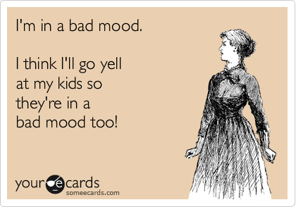 I'm in a bad mood.  I think I'll go yell at my kids so they're in a bad mood too!