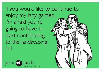 If you would like to continue to enjoy my lady garden, I'm afraid you're going to have to start contributing to the landscaping bill.