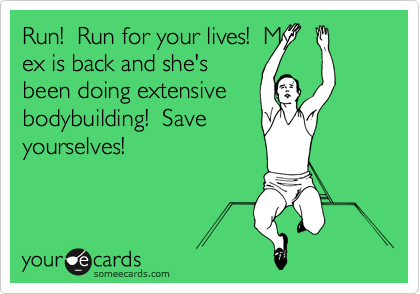 Run!  Run for your lives!  My ex is back and she's been doing extensive bodybuilding!  Save yourselves!