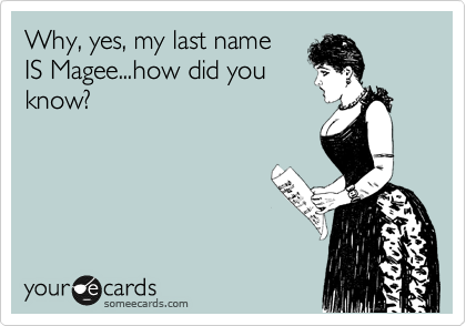 Why, yes, my last name IS Magee...how did you know?