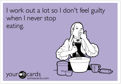 I work out a lot so I don't feel guilty when I never stop eating.