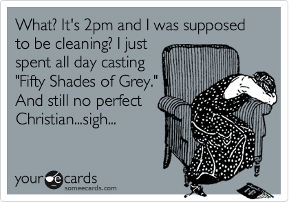 "What? It's 2pm and I was supposed to be cleaning? I just spent all day casting ""Fifty Shades of Grey."" And still no perfect Christian...sigh..."