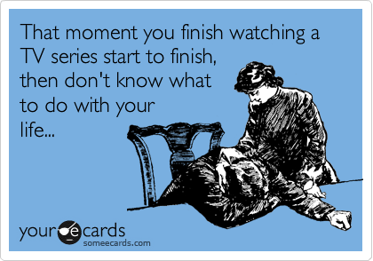 That moment you finish watching a TV series start to finish, then don't know what to do with your life...