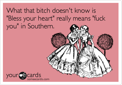 "What that bitch doesn't know is ""Bless your heart"" really means ""fuck you"" in Southern."