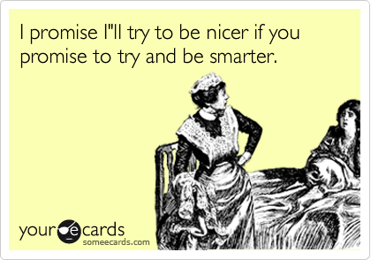 "I promise I""ll try to be nicer if you promise to try and be smarter."