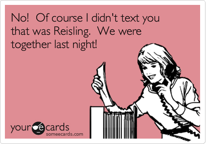 No!  Of course I didn't text you that was Reisling.  We were together last night!