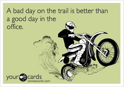A bad day on the trail is better than a good day in the office.