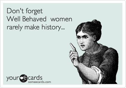 Don't forget Well Behaved  women rarely make history...