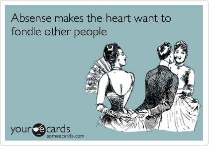 Absense makes the heart want to fondle other people