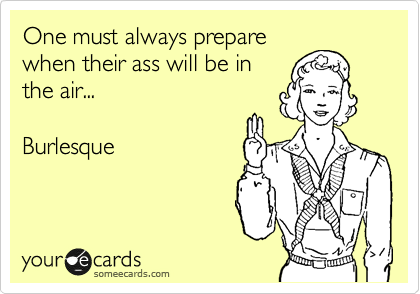 One must always prepare when their ass will be in the air...    Burlesque