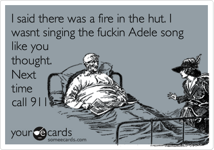 I said there was a fire in the hut. I wasnt singing the fuckin Adele song like you thought. Next time call 911