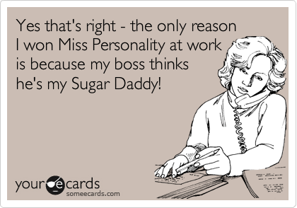 Yes that's right - the only reason I won Miss Personality at work is because my boss thinks he's my Sugar Daddy!