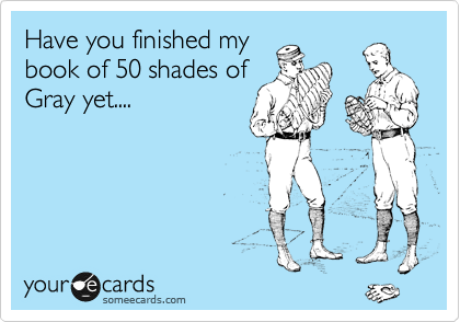 Have you finished my book of 50 shades of Gray yet....
