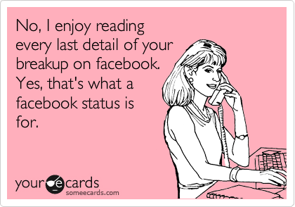 No, I enjoy reading  every last detail of your breakup on facebook. Yes, that's what a facebook status is for.