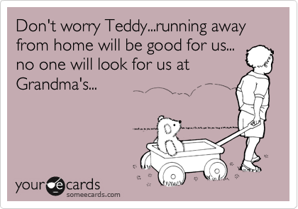 Don't worry Teddy...running away from home will be good for us... no one will look for us at Grandma's...