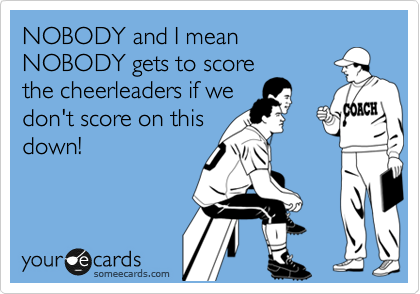 NOBODY and I mean NOBODY gets to score the cheerleaders if we don't score on this down!
