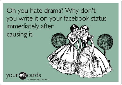 Oh you hate drama? Why don't you write it on your facebook status immediately after causing it.