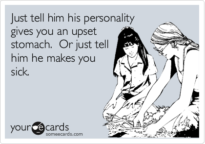 Just tell him his personality gives you an upset stomach.  Or just tell him he makes you sick.