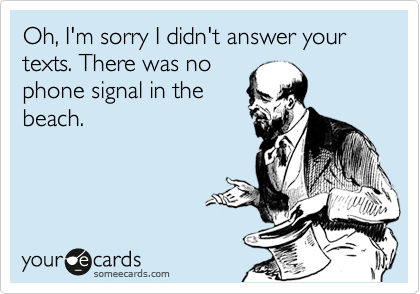 Oh, I'm sorry I didn't answer your texts. There was no phone signal in the beach.