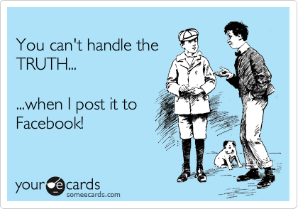 You can't handle the TRUTH...  ...when I post it to Facebook!