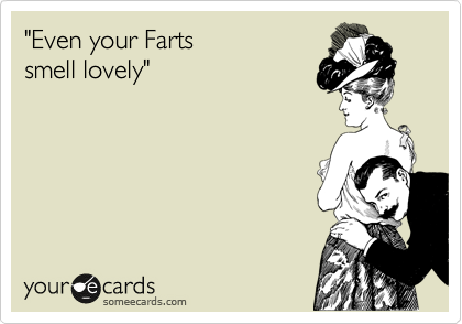"""""""Even your Farts  smell lovely"""""""