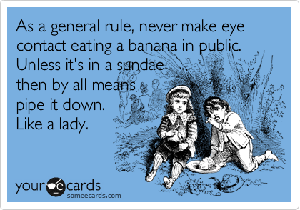 As a general rule, never make eye contact eating a banana in public. Unless it's in a sundae then by all means pipe it down.  Like a lady.