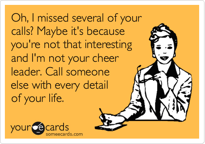 Oh, I missed several of your calls? Maybe it's because  you're not that interesting  and I'm not your cheer  leader. Call someone  else with every detail  of your life.