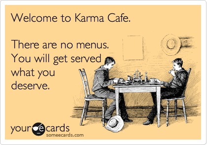 Welcome to Karma Cafe.  There are no menus. You will get served  what you deserve.