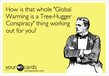 "How is that whole ""Global Warming is a Tree-Hugger Conspiracy"" thing working  out for you?"