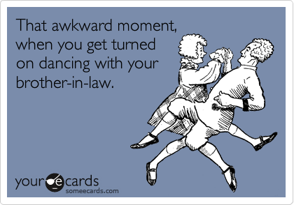 That awkward moment, when you get turned on dancing with your brother-in-law.