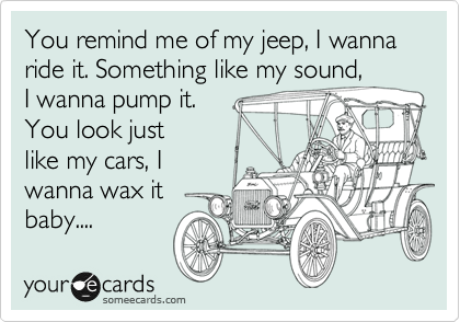 You remind me of my jeep, I wanna ride it. Something like my sound