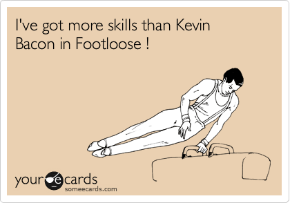 I've got more skills than Kevin Bacon in Footloose !