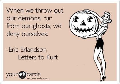 When we throw out our demons, run from our ghosts, we deny ourselves.  -Eric Erlandson       Letters to Kurt