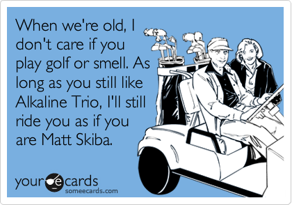 When we're old, I don't care if you play golf or smell. As long as you still like Alkaline Trio, I'll still ride you as if you are Matt Skiba.