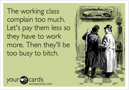 The working class complain too much. Let's pay them less so they have to work more. Then they'll be too busy to bitch.