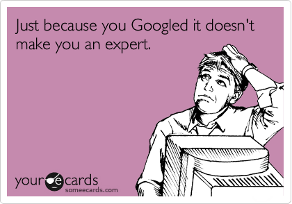 Just because you Googled it doesn't make you an expert.