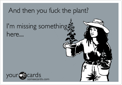 And then you fuck the plant?   I'm missing something here....