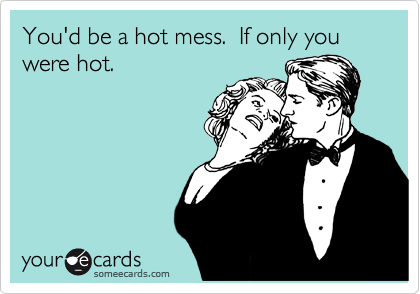You'd be a hot mess.  If only you were hot.