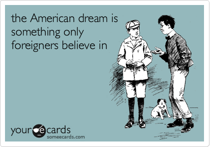 the American dream is something only foreigners believe in