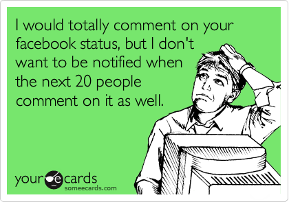 I would totally comment on your facebook status, but I don't want to be notified when the next 20 people comment on it as well.