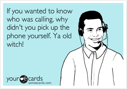 If you wanted to know who was calling, why didn't you pick up the phone yourself. Ya old witch!