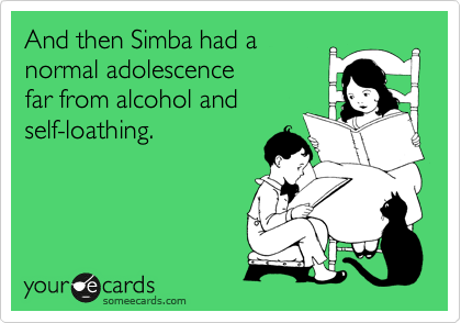 And then Simba had a normal adolescence far from alcohol and self-loathing.