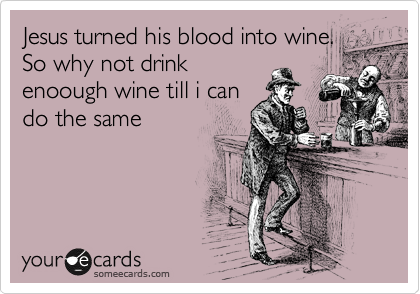 Jesus turned his blood into wine. So why not drink enoough wine till i can do the same