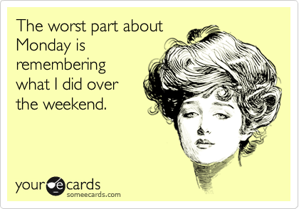 The worst part about Monday is remembering what I did over the weekend.