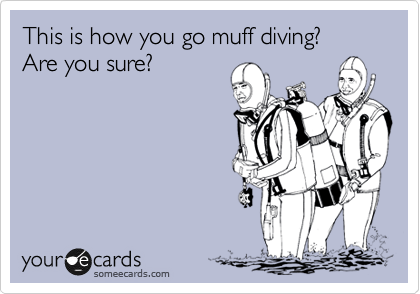 This is how you go muff diving? Are you sure?