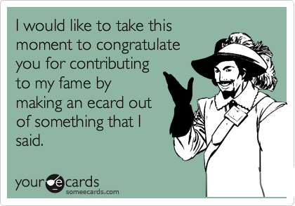 I would like to take this moment to congratulate you for contributing to my fame by making an ecard out of something that I said.