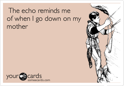 The echo reminds me  of when I go down on my  mother