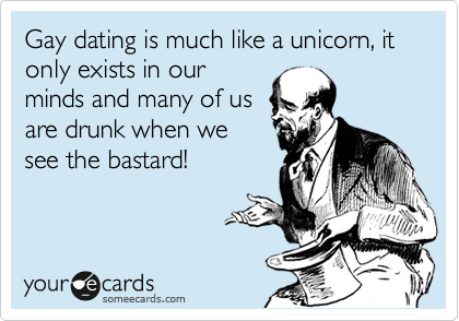 Gay dating is much like a unicorn, it only exists in our minds and many of us are drunk when we see the bastard!