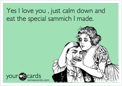 Yes I love you , just calm down and eat the special sammich I made.